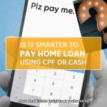 Is It Smarter To Pay Home Loan Using Cpf Or Cash?
