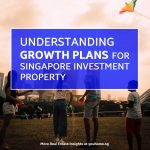 Understanding Growth Plans For Singapore Investment Property